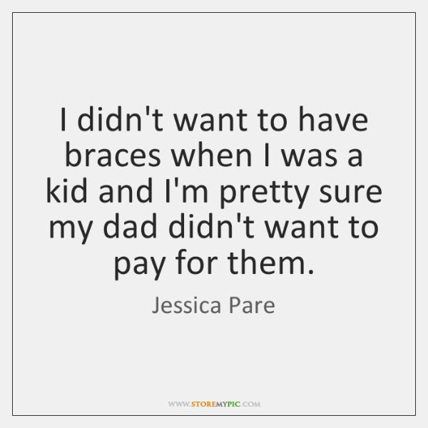 I didn't want to have braces when I was a kid and ...