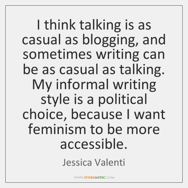I think talking is as casual as blogging, and sometimes writing can ...