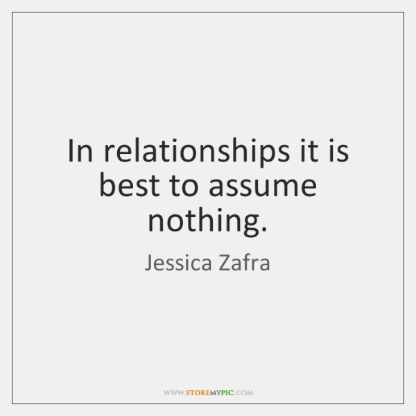 In relationships it is best to assume nothing.