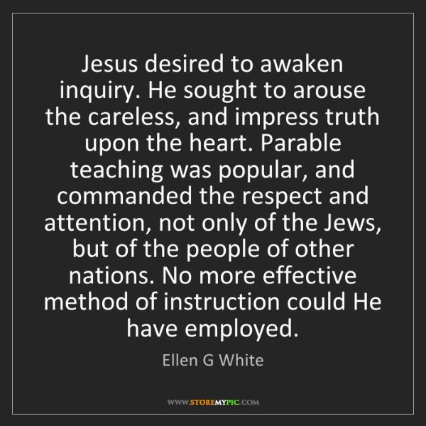 Ellen G White: Jesus desired to awaken inquiry. He sought to arouse...