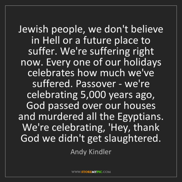 Andy Kindler: Jewish people, we don't believe in Hell or a future place...