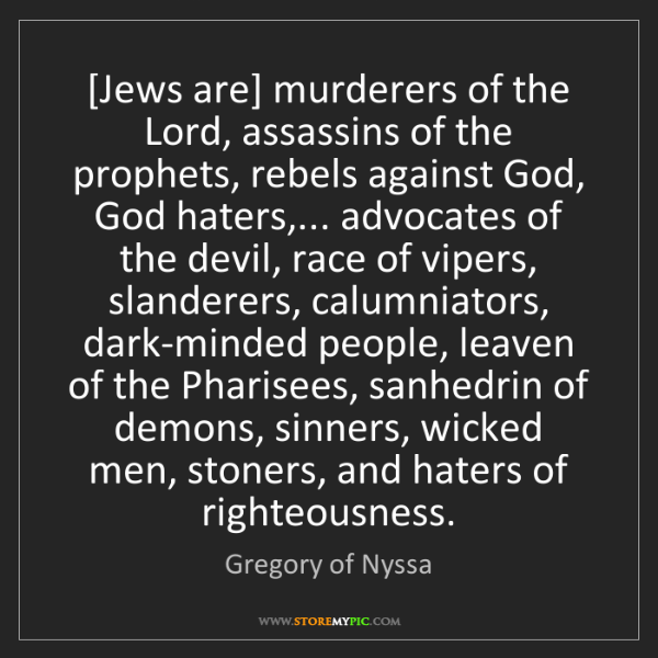 Gregory of Nyssa: [Jews are] murderers of the Lord, assassins of the prophets,...