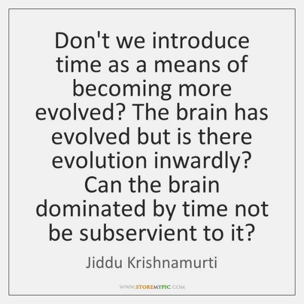 Don't we introduce time as a means of becoming more evolved? The ...
