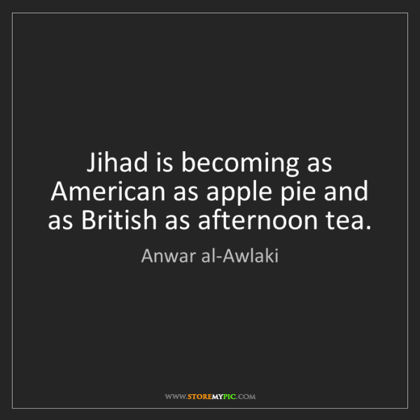 Anwar al-Awlaki: Jihad is becoming as American as apple pie and as British...