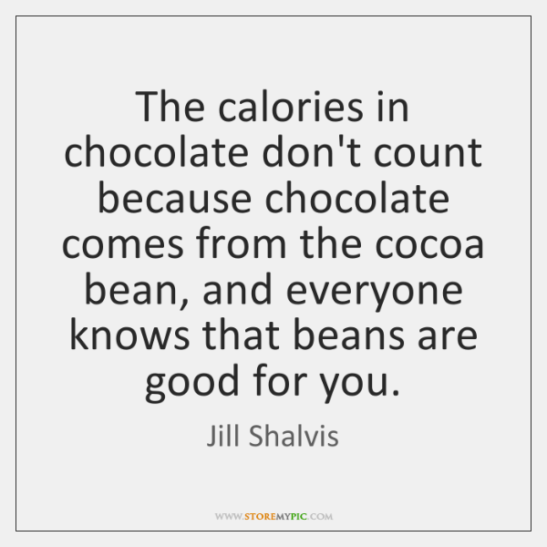 The calories in chocolate don't count because chocolate comes from the cocoa ...