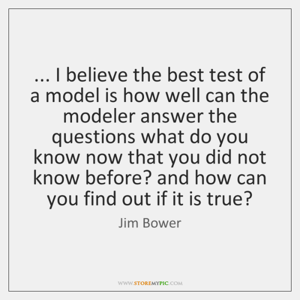 ... I believe the best test of a model is how well can ...