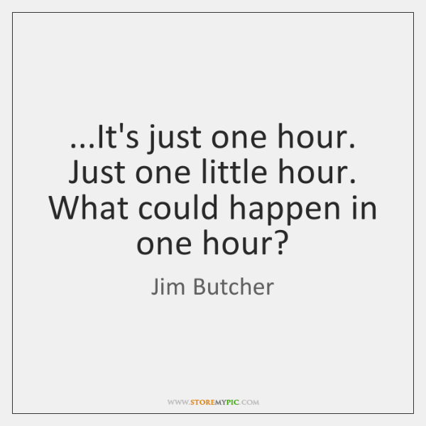 ...It's just one hour. Just one little hour. What could happen in ...