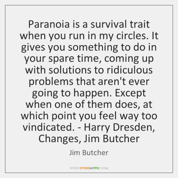Paranoia is a survival trait when you run in my circles. It ...