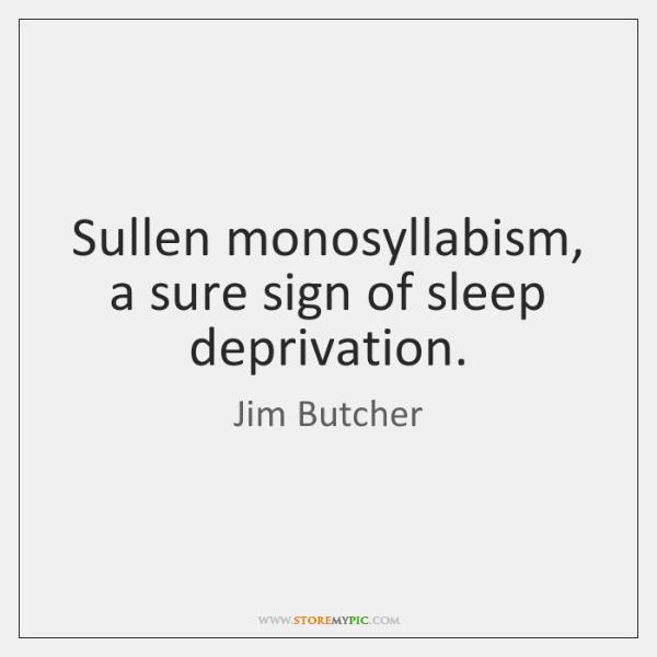 Sullen monosyllabism, a sure sign of sleep deprivation.