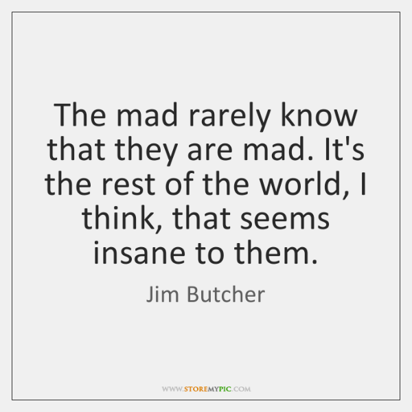 The mad rarely know that they are mad. It's the rest of ...
