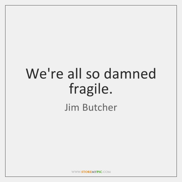 We're all so damned fragile.