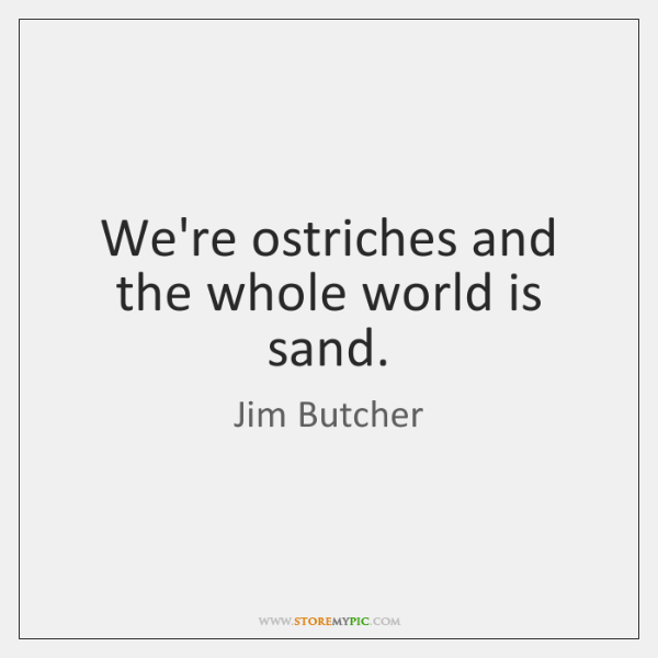 We're ostriches and the whole world is sand.