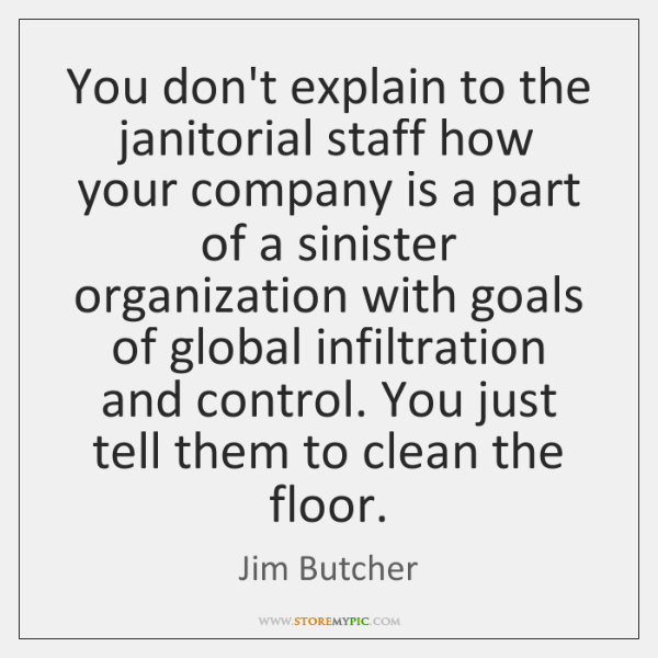 You don't explain to the janitorial staff how your company is a ...