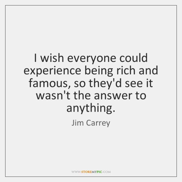 I wish everyone could experience being rich and famous, so they'd see ...