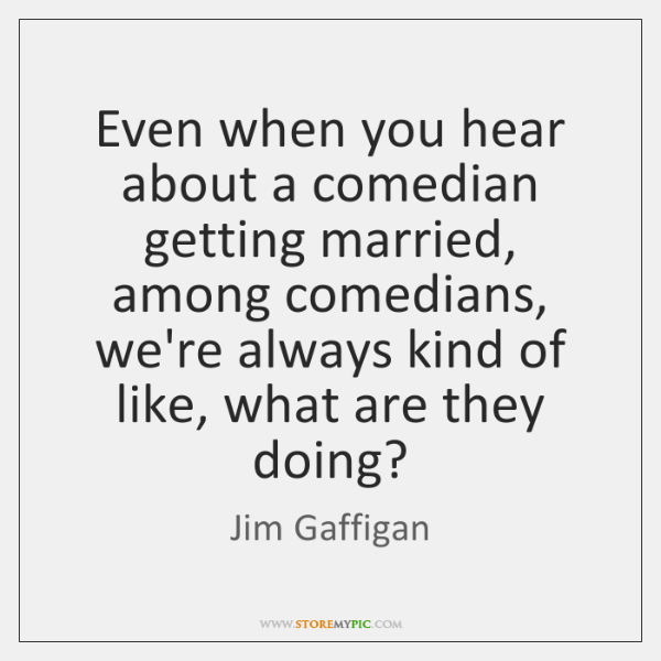 Even when you hear about a comedian getting married, among comedians, we're ...