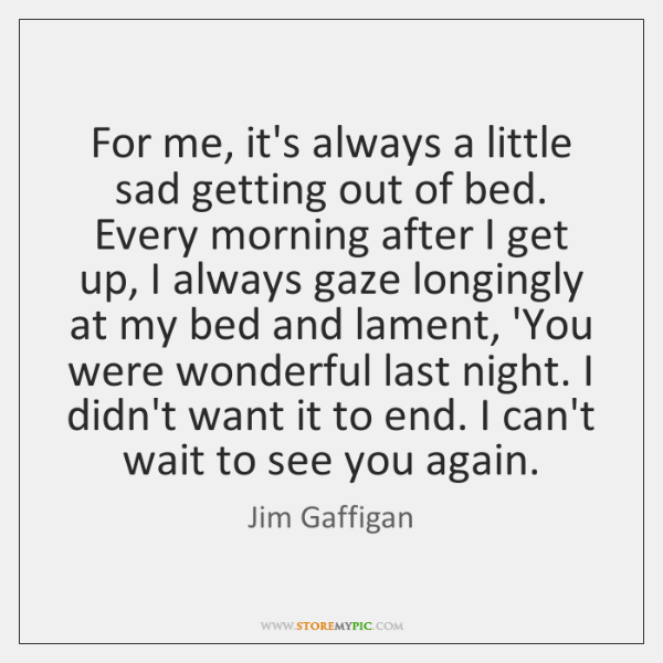 For me, it's always a little sad getting out of bed. Every ...
