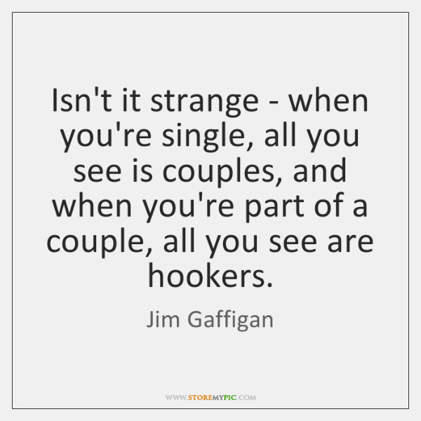 Isn't it strange - when you're single, all you see is couples, ...