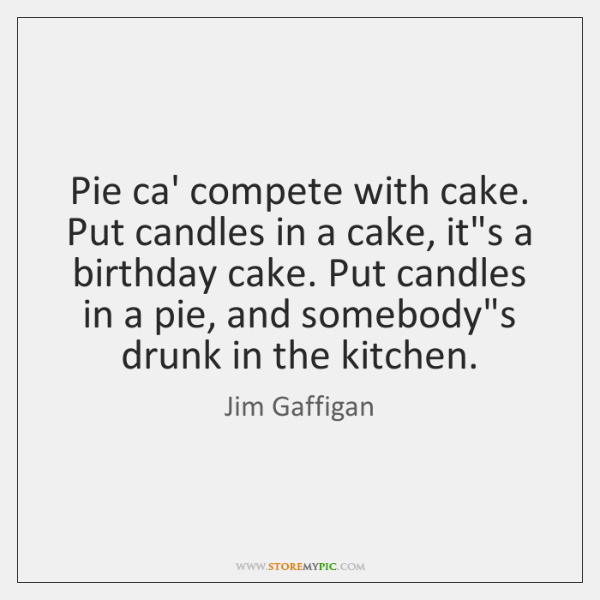 Pie ca' compete with cake. Put candles in a cake, it's a ...