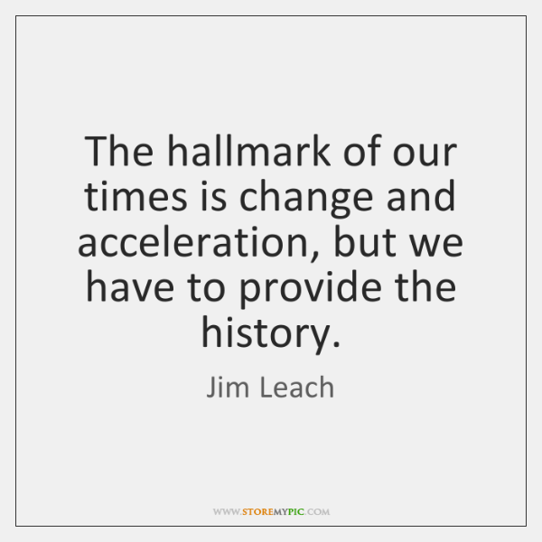 The hallmark of our times is change and acceleration, but we have ...