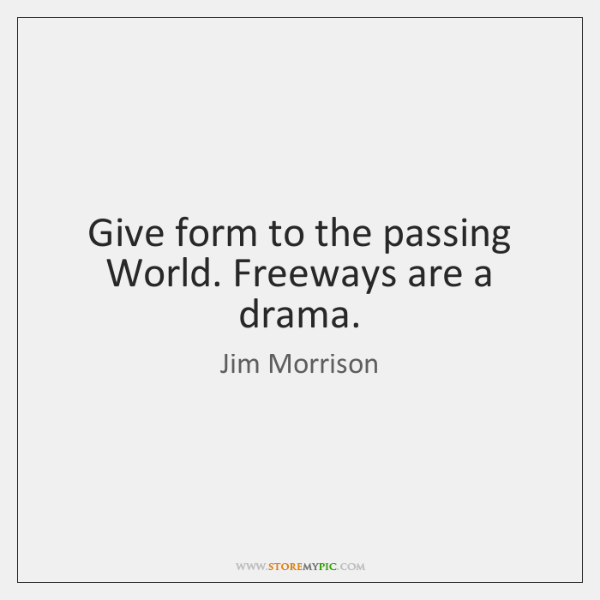 Give form to the passing World. Freeways are a drama.