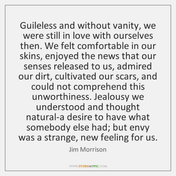 Guileless and without vanity, we were still in love with ourselves then. ...
