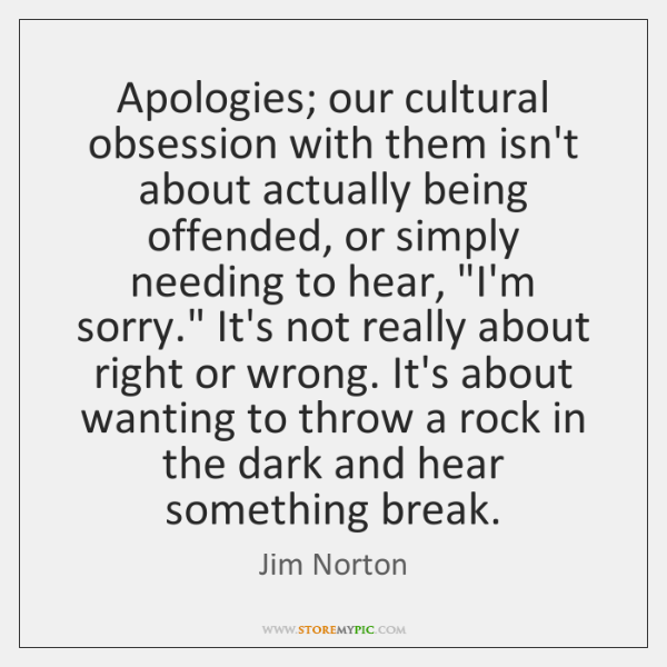 Apologies; our cultural obsession with them isn't about actually being offended, or ...
