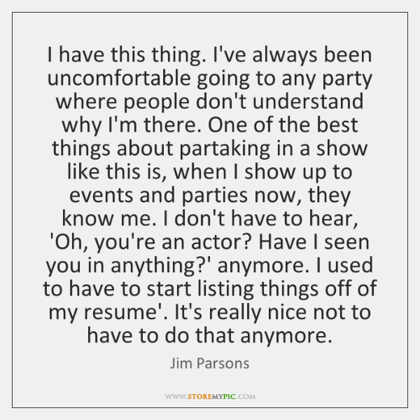 I have this thing. I've always been uncomfortable going to any party ...