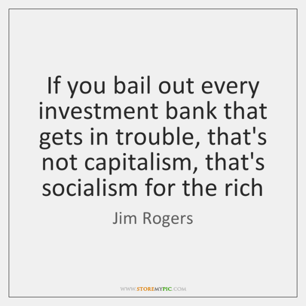 If you bail out every investment bank that gets in trouble, that's ...