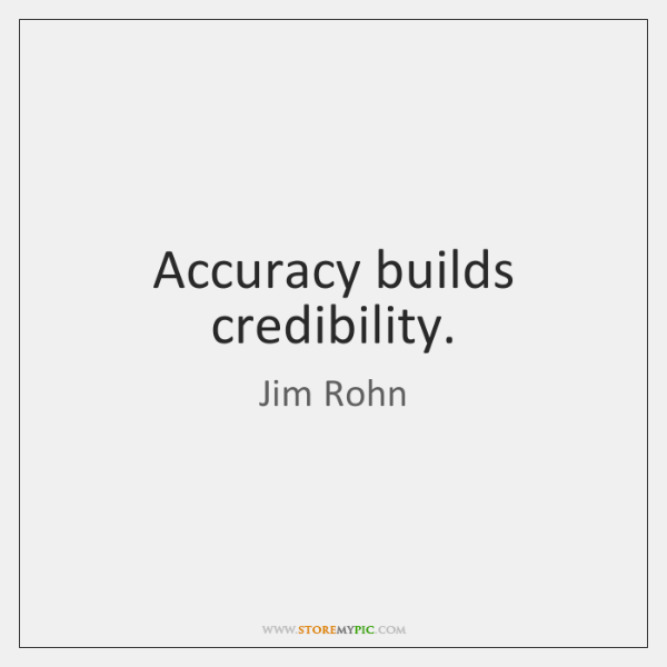 Accuracy builds credibility.