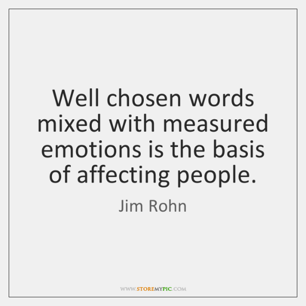 Well chosen words mixed with measured emotions is the basis of affecting ...