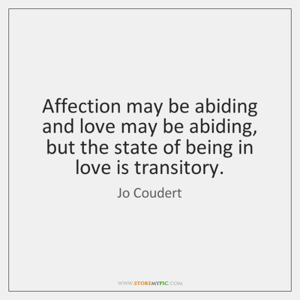 Affection may be abiding and love may be abiding, but the state ...