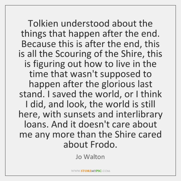 Tolkien understood about the things that happen after the end. Because this ...
