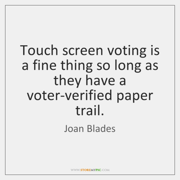 Touch screen voting is a fine thing so long as they have ...