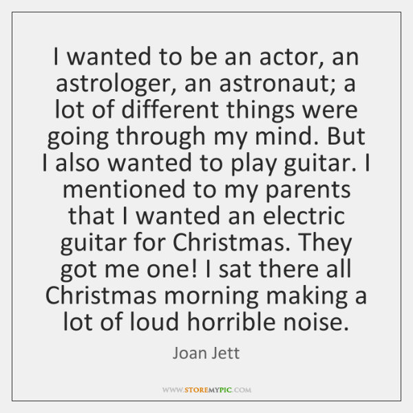I wanted to be an actor, an astrologer, an astronaut; a lot ...