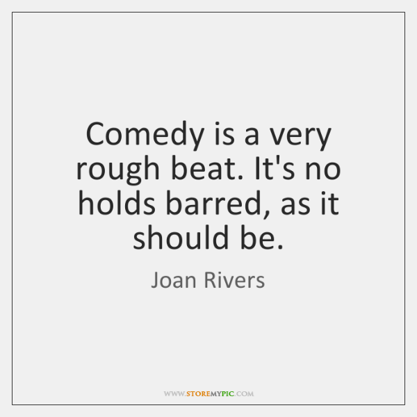 Comedy is a very rough beat. It's no holds barred, as it ...