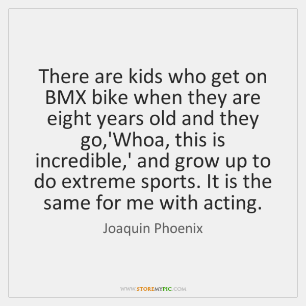 There are kids who get on BMX bike when they are eight ...