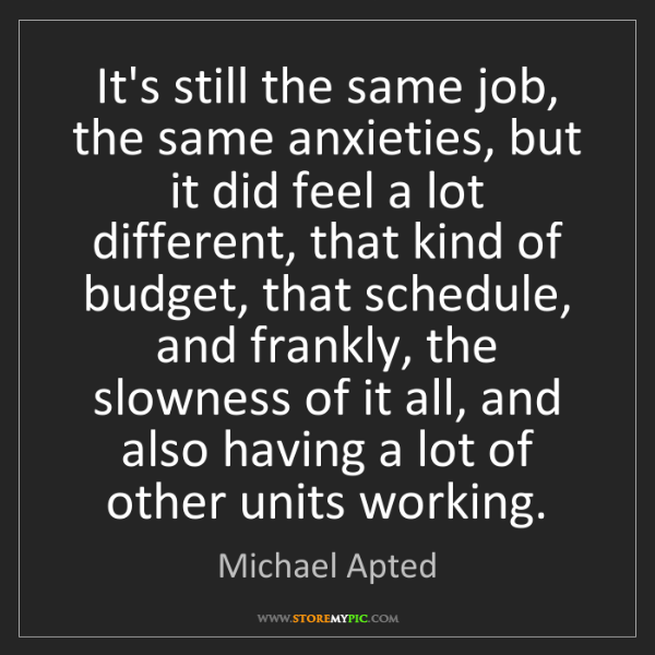 Michael Apted: It's still the same job, the same anxieties, but it did...
