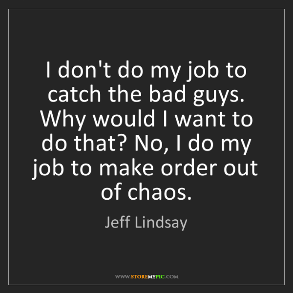 Jeff Lindsay: I don't do my job to catch the bad guys. Why would I...