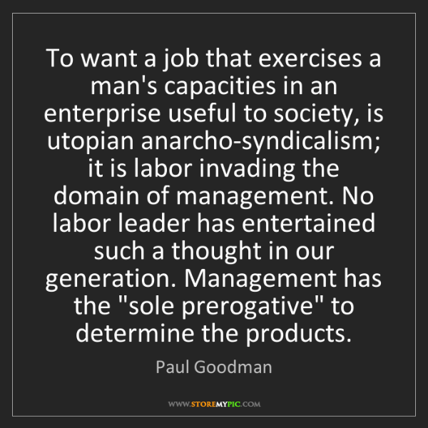 Paul Goodman: To want a job that exercises a man's capacities in an...