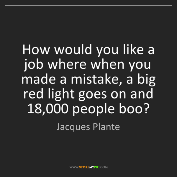 Jacques Plante: How would you like a job where when you made a mistake,...