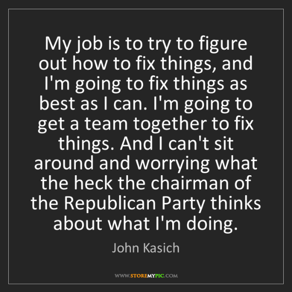 John Kasich: My job is to try to figure out how to fix things, and...