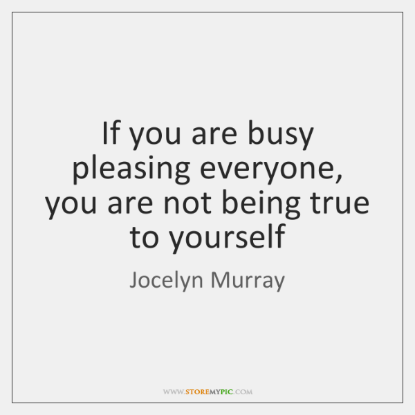 If you are busy pleasing everyone, you are not being true to ...