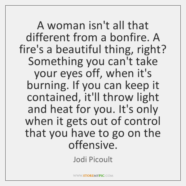 A woman isn't all that different from a bonfire. A fire's a ...