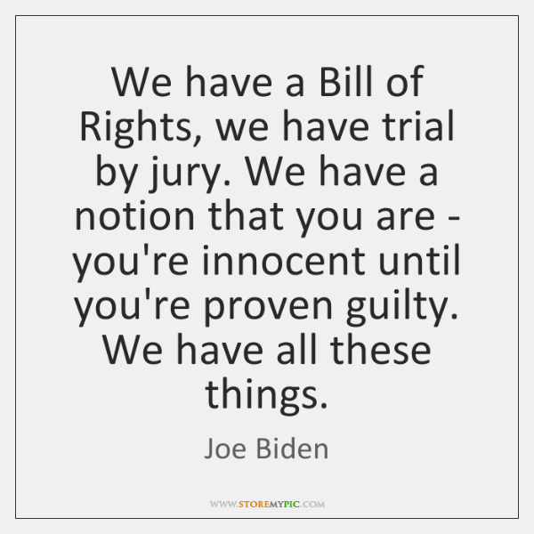 We have a Bill of Rights, we have trial by jury. We ...