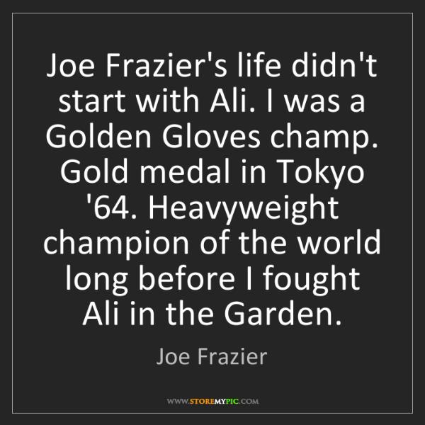 Joe Frazier: Joe Frazier's life didn't start with Ali. I was a Golden...