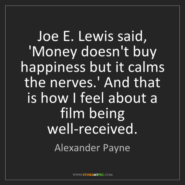 Alexander Payne: Joe E. Lewis said, 'Money doesn't buy happiness but it...