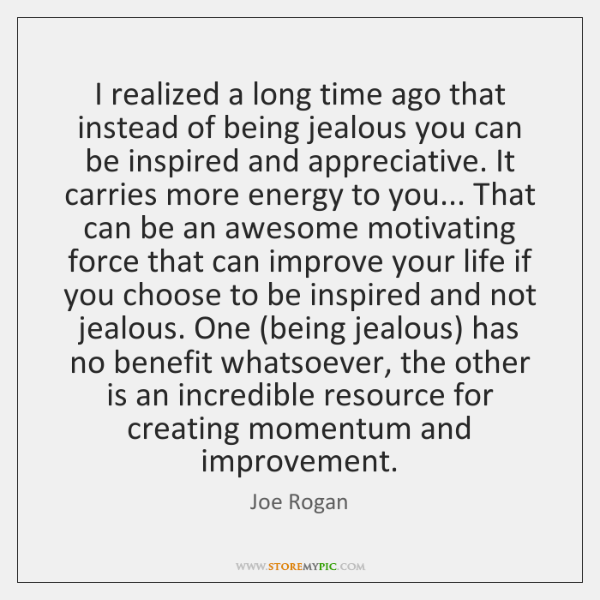 I realized a long time ago that instead of being jealous you ...