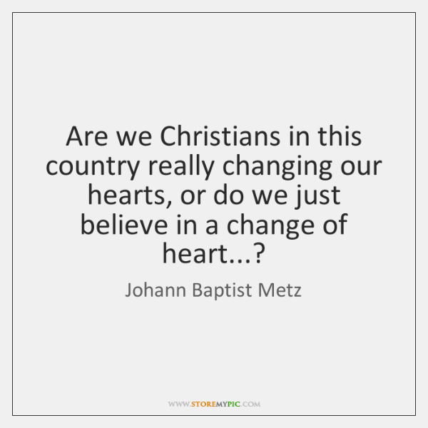 Are we Christians in this country really changing our hearts, or do ...
