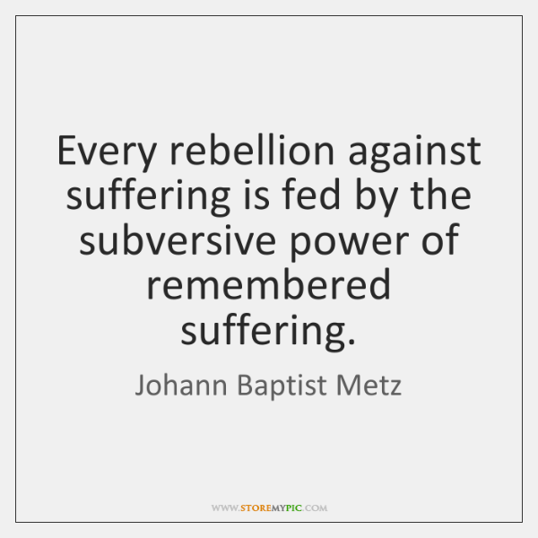 Every rebellion against suffering is fed by the subversive power of remembered ...