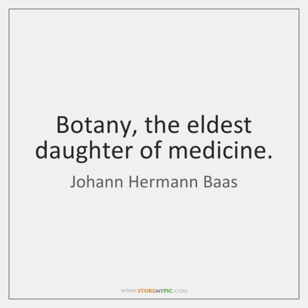 Botany, the eldest daughter of medicine.